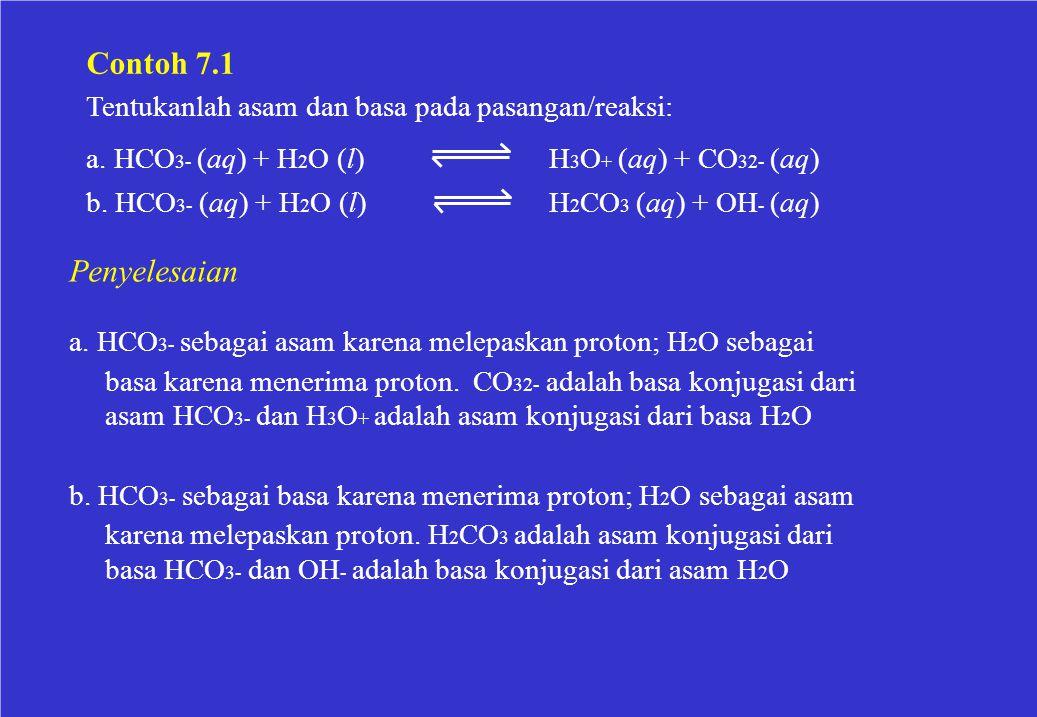 Contoh 7.1 Tentukanlah asam dan basa pada pasangan/reaksi: a. HCO3- (aq) + H2O (l) b. HCO3- (aq) + H2O (l)