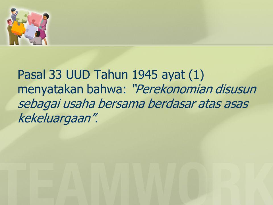 Pasal 33 UUD Tahun 1945 ayat (1) menyatakan bahwa: Perekonomian disusun sebagai usaha bersama berdasar atas asas kekeluargaan .