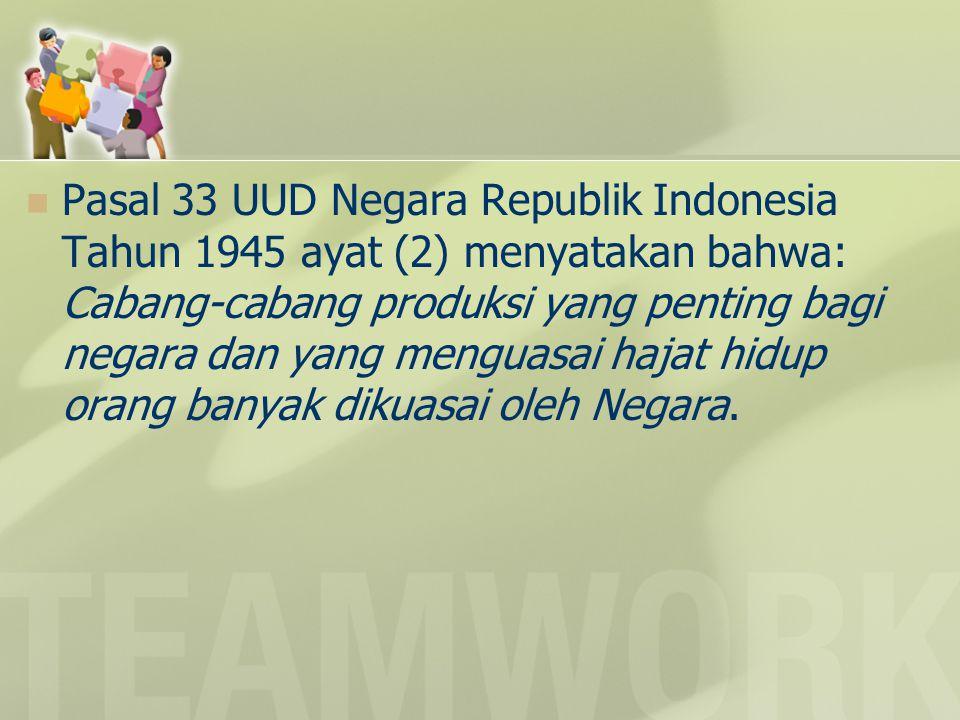 Pasal 33 UUD Negara Republik Indonesia Tahun 1945 ayat (2) menyatakan bahwa: Cabang-cabang produksi yang penting bagi negara dan yang menguasai hajat hidup orang banyak dikuasai oleh Negara.