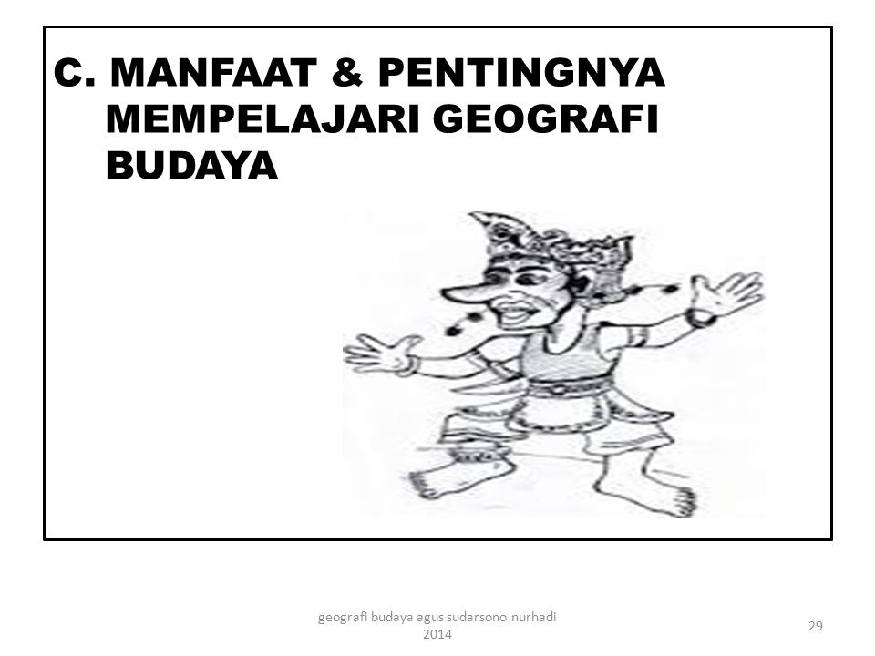 C. MANFAAT & PENTINGNYA MEMPELAJARI GEOGRAFI BUDAYA
