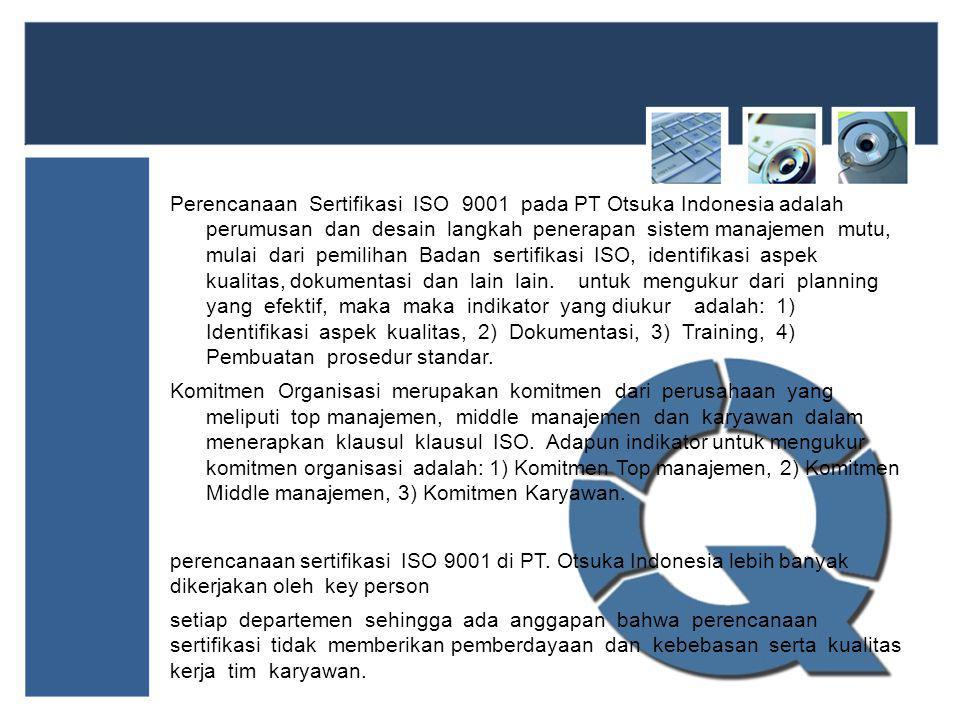Perencanaan Sertifikasi ISO 9001 pada PT Otsuka Indonesia adalah perumusan dan desain langkah penerapan sistem manajemen mutu, mulai dari pemilihan Badan sertifikasi ISO, identifikasi aspek kualitas, dokumentasi dan lain lain. untuk mengukur dari planning yang efektif, maka maka indikator yang diukur adalah: 1) Identifikasi aspek kualitas, 2) Dokumentasi, 3) Training, 4) Pembuatan prosedur standar.