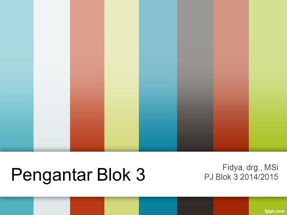 Fidya, drg., MSi PJ Blok 3 2014/2015 Pengantar Blok 3