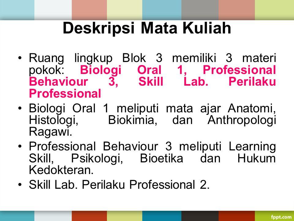 Deskripsi Mata Kuliah Ruang lingkup Blok 3 memiliki 3 materi pokok: Biologi Oral 1, Professional Behaviour 3, Skill Lab. Perilaku Professional.
