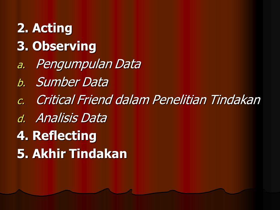 2. Acting 3. Observing. Pengumpulan Data. Sumber Data. Critical Friend dalam Penelitian Tindakan.