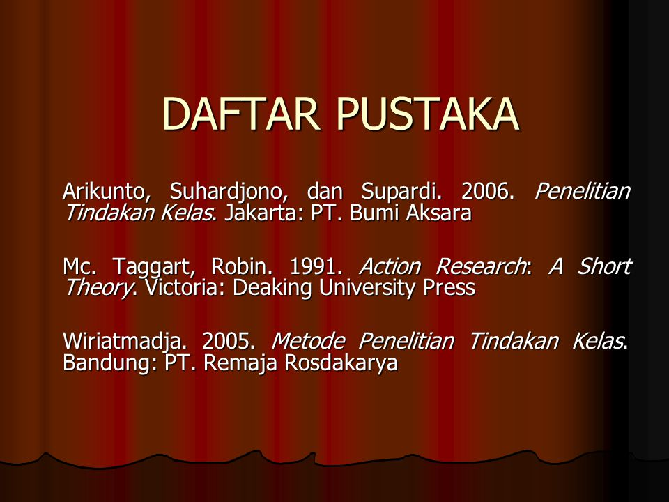 DAFTAR PUSTAKA Arikunto, Suhardjono, dan Supardi. 2006. Penelitian Tindakan Kelas. Jakarta: PT. Bumi Aksara.