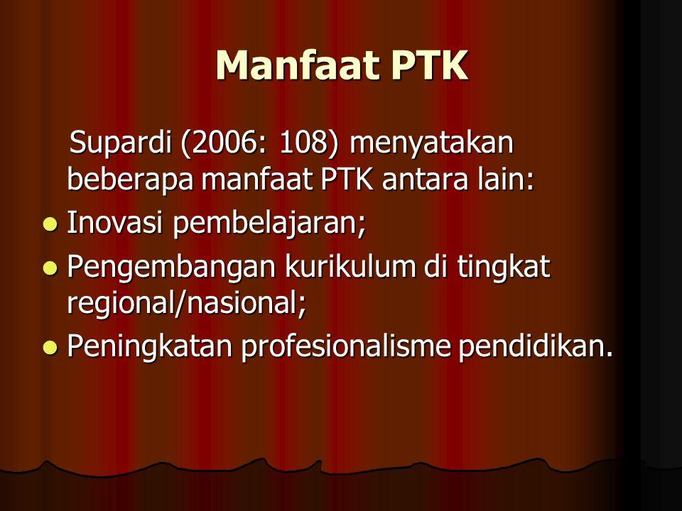Manfaat PTK Supardi (2006: 108) menyatakan beberapa manfaat PTK antara lain: Inovasi pembelajaran;