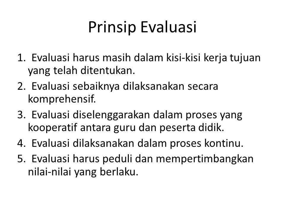 Prinsip Evaluasi 1. Evaluasi harus masih dalam kisi-kisi kerja tujuan yang telah ditentukan.