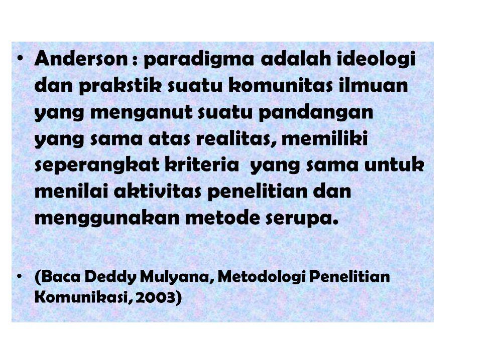 Anderson : paradigma adalah ideologi dan prakstik suatu komunitas ilmuan yang menganut suatu pandangan yang sama atas realitas, memiliki seperangkat kriteria yang sama untuk menilai aktivitas penelitian dan menggunakan metode serupa.