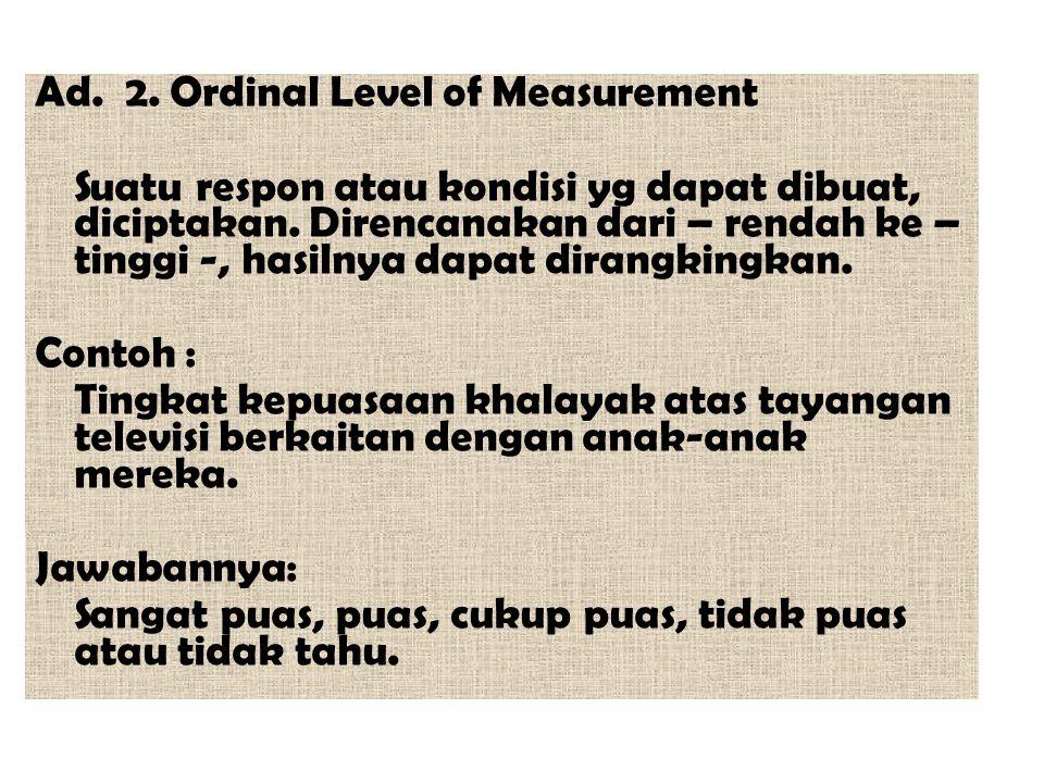 Ad. 2. Ordinal Level of Measurement Suatu respon atau kondisi yg dapat dibuat, diciptakan.