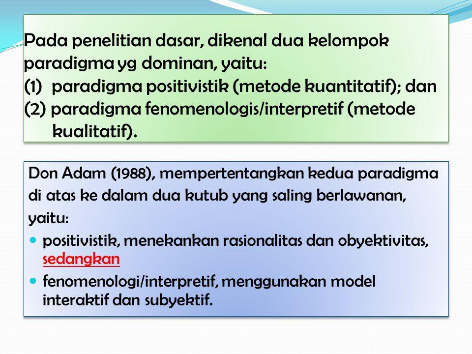 Pada penelitian dasar, dikenal dua kelompok paradigma yg dominan, yaitu: (1) paradigma positivistik (metode kuantitatif); dan (2) paradigma fenomenologis/interpretif (metode kualitatif).