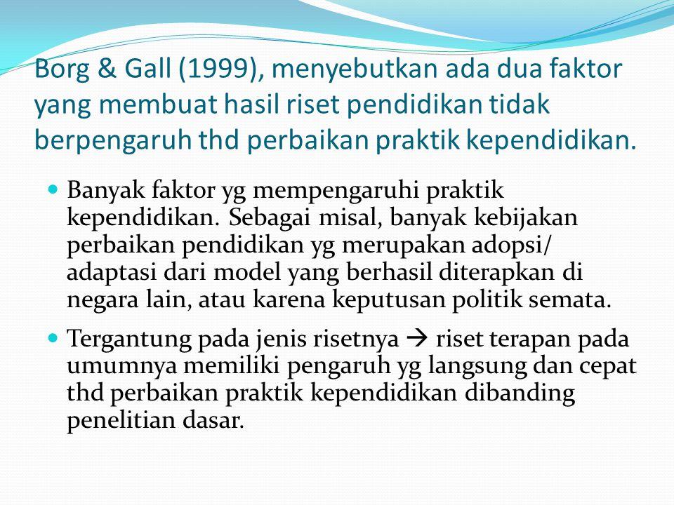 Borg & Gall (1999), menyebutkan ada dua faktor yang membuat hasil riset pendidikan tidak berpengaruh thd perbaikan praktik kependidikan.