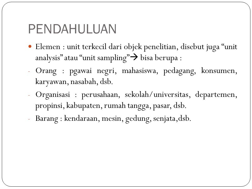 PENDAHULUAN Elemen : unit terkecil dari objek penelitian, disebut juga unit analysis atau unit sampling  bisa berupa :
