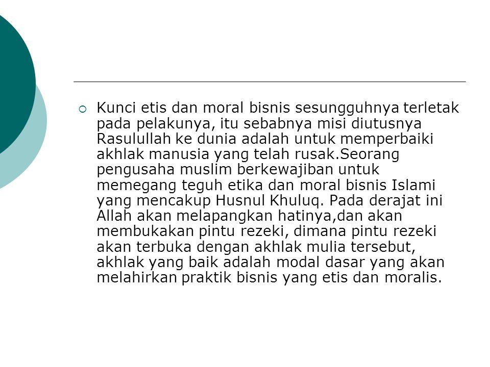 Kunci etis dan moral bisnis sesungguhnya terletak pada pelakunya, itu sebabnya misi diutusnya Rasulullah ke dunia adalah untuk memperbaiki akhlak manusia yang telah rusak.Seorang pengusaha muslim berkewajiban untuk memegang teguh etika dan moral bisnis Islami yang mencakup Husnul Khuluq.
