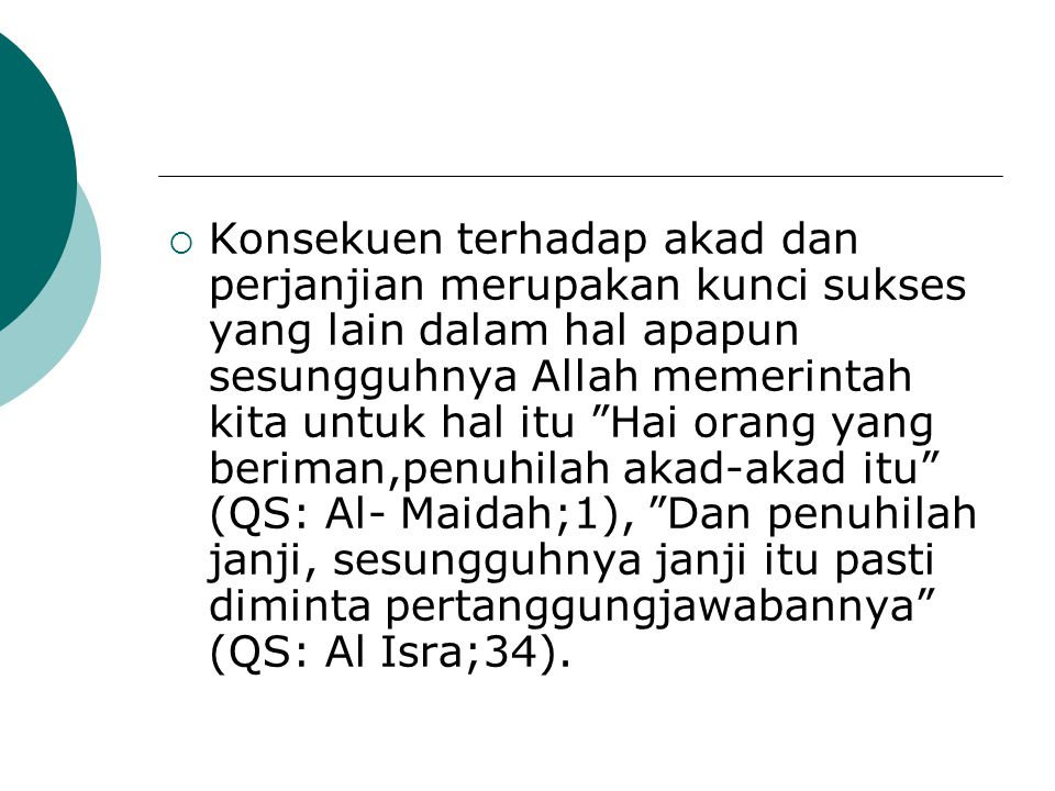 Konsekuen terhadap akad dan perjanjian merupakan kunci sukses yang lain dalam hal apapun sesungguhnya Allah memerintah kita untuk hal itu Hai orang yang beriman,penuhilah akad-akad itu (QS: Al- Maidah;1), Dan penuhilah janji, sesungguhnya janji itu pasti diminta pertanggungjawabannya (QS: Al Isra;34).