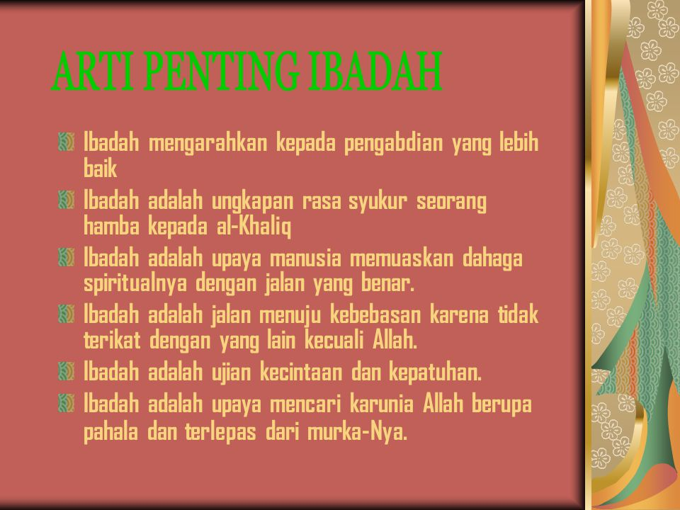 ARTI PENTING IBADAH Ibadah mengarahkan kepada pengabdian yang lebih baik. Ibadah adalah ungkapan rasa syukur seorang hamba kepada al-Khaliq.
