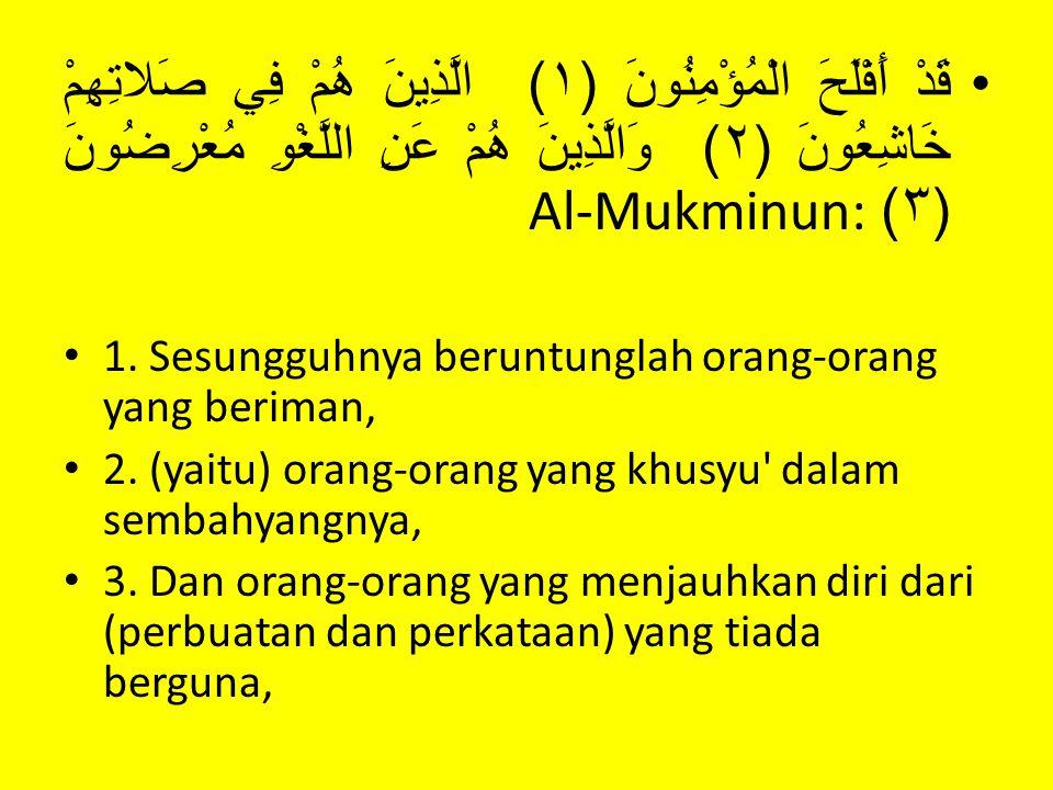 قَدْ أَفْلَحَ الْمُؤْمِنُونَ (١) الَّذِينَ هُمْ فِي صَلاتِهِمْ خَاشِعُونَ (٢) وَالَّذِينَ هُمْ عَنِ اللَّغْوِ مُعْرِضُونَ (٣)Al-Mukminun: