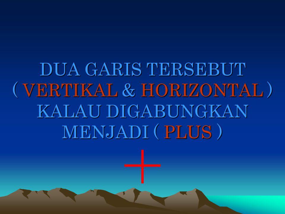 DUA GARIS TERSEBUT ( VERTIKAL & HORIZONTAL ) KALAU DIGABUNGKAN MENJADI ( PLUS )