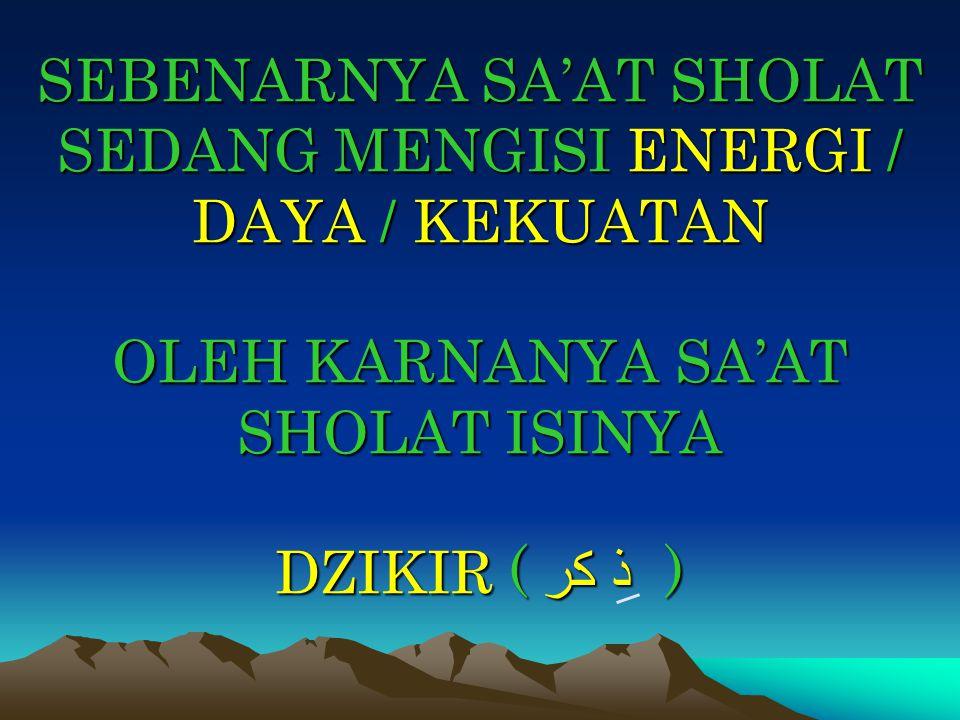 SEBENARNYA SA'AT SHOLAT SEDANG MENGISI ENERGI / DAYA / KEKUATAN OLEH KARNANYA SA'AT SHOLAT ISINYA DZIKIR ( ذ كر )