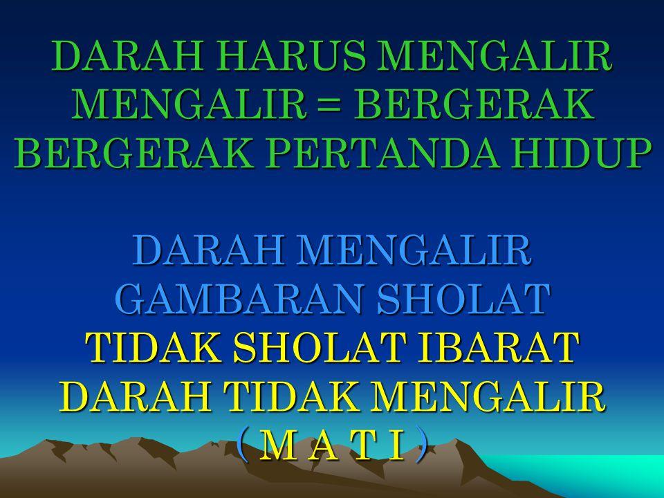 DARAH HARUS MENGALIR MENGALIR = BERGERAK BERGERAK PERTANDA HIDUP DARAH MENGALIR GAMBARAN SHOLAT TIDAK SHOLAT IBARAT DARAH TIDAK MENGALIR ( M A T I )