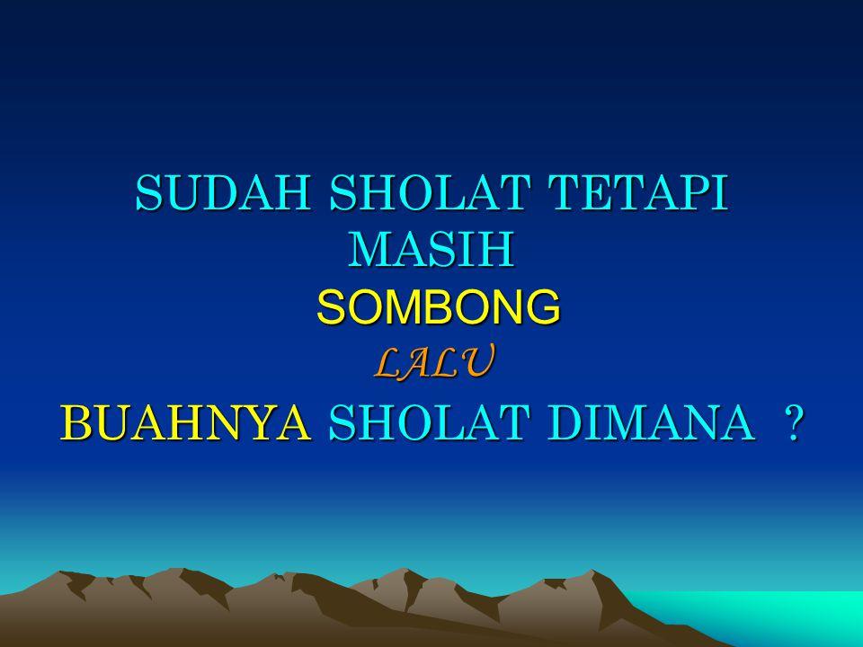 SUDAH SHOLAT TETAPI MASIH SOMBONG LALU BUAHNYA SHOLAT DIMANA