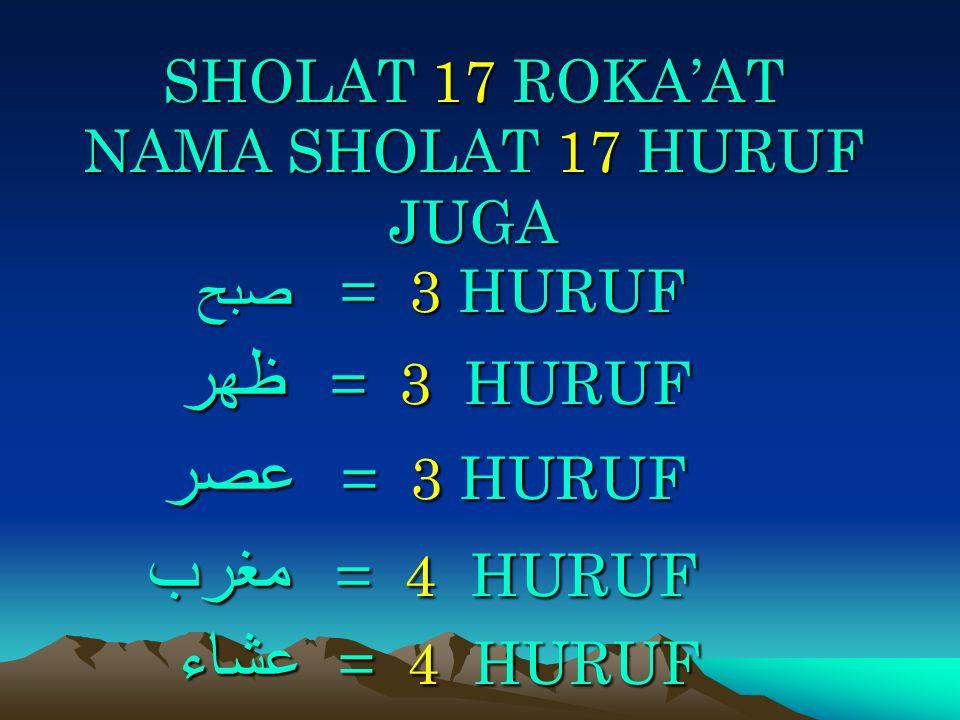 SHOLAT 17 ROKA'AT NAMA SHOLAT 17 HURUF JUGA = 3 HURUF صبح = 3 HURUF ظهر = 3 HURUF عصر = 4 HURUF مغرب = 4 HURUF عشاء
