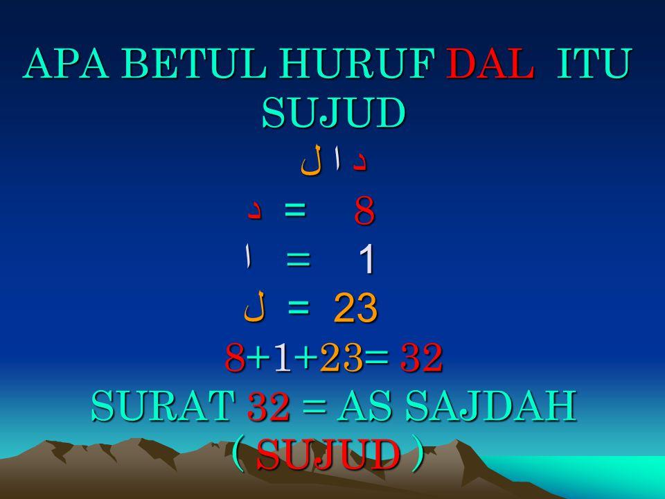 APA BETUL HURUF DAL ITU SUJUD د ا ل 8 = د 1 = ا 23 = ل 8+1+23= 32 SURAT 32 = AS SAJDAH ( SUJUD )