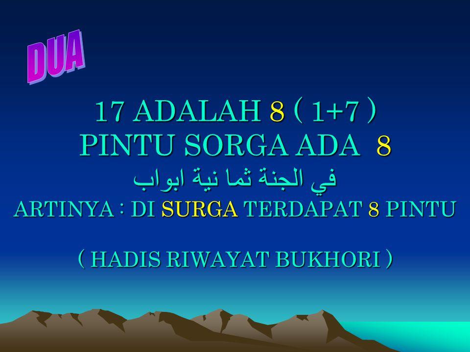 17 ADALAH 8 ( 1+7 ) PINTU SORGA ADA 8 في الجنة ثما نية ابواب ARTINYA : DI SURGA TERDAPAT 8 PINTU ( HADIS RIWAYAT BUKHORI )