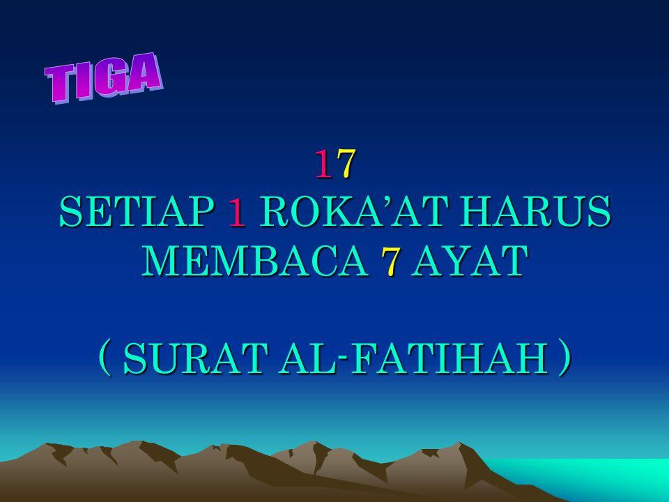 17 SETIAP 1 ROKA'AT HARUS MEMBACA 7 AYAT ( SURAT AL-FATIHAH )