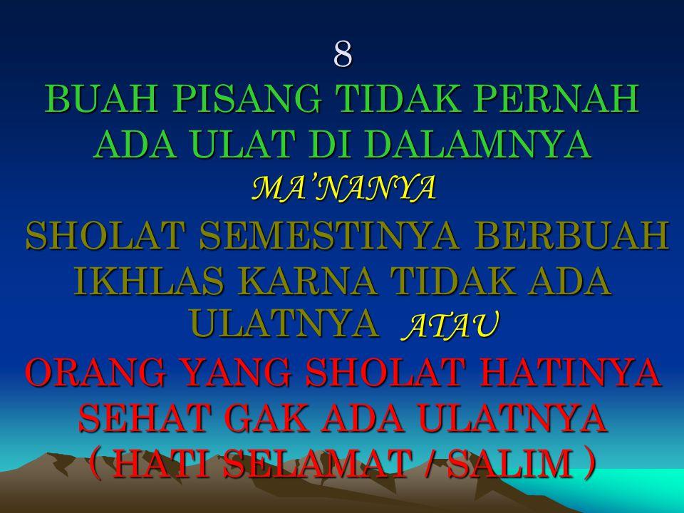 8 BUAH PISANG TIDAK PERNAH ADA ULAT DI DALAMNYA MA'NANYA SHOLAT SEMESTINYA BERBUAH IKHLAS KARNA TIDAK ADA ULATNYA ATAU ORANG YANG SHOLAT HATINYA SEHAT GAK ADA ULATNYA ( HATI SELAMAT / SALIM )