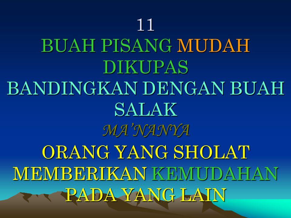 11 BUAH PISANG MUDAH DIKUPAS BANDINGKAN DENGAN BUAH SALAK MA'NANYA ORANG YANG SHOLAT MEMBERIKAN KEMUDAHAN PADA YANG LAIN