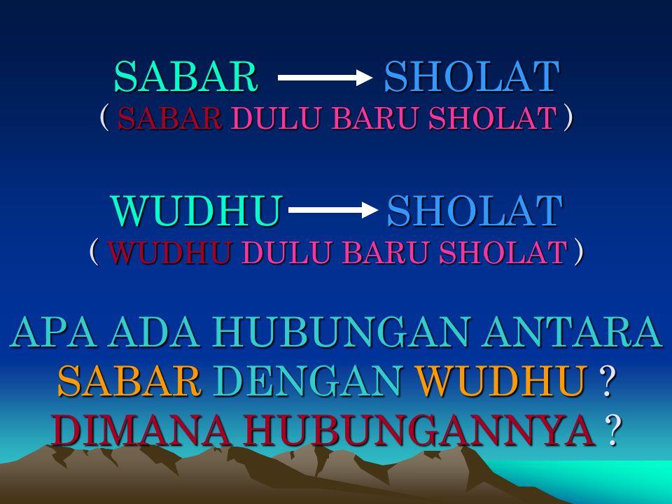 SABAR SHOLAT ( SABAR DULU BARU SHOLAT ) WUDHU SHOLAT ( WUDHU DULU BARU SHOLAT ) APA ADA HUBUNGAN ANTARA SABAR DENGAN WUDHU .