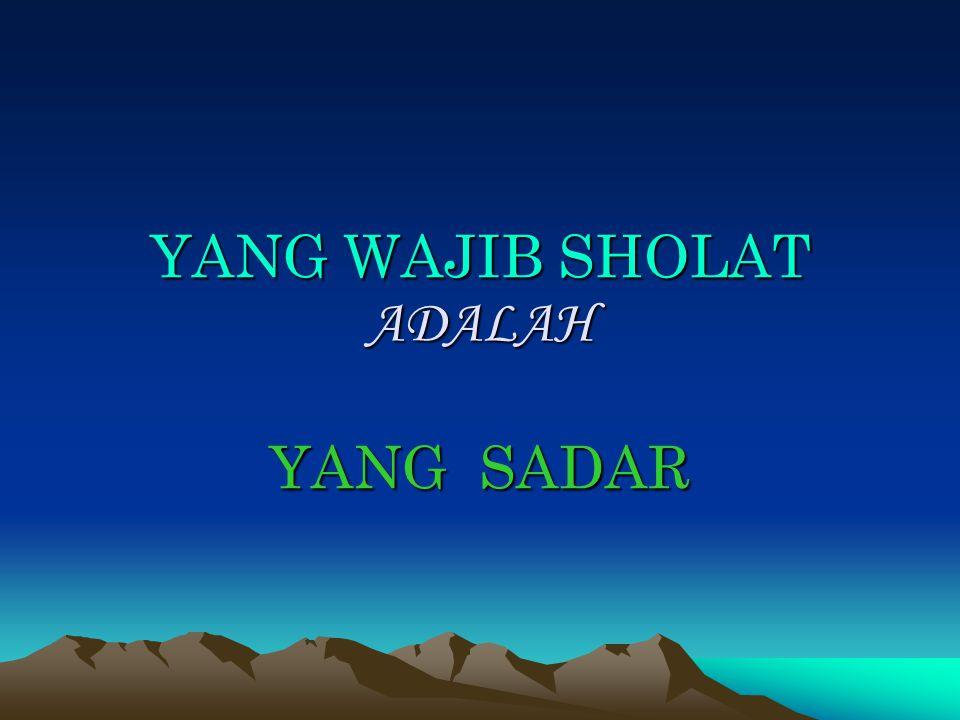 YANG WAJIB SHOLAT ADALAH YANG SADAR