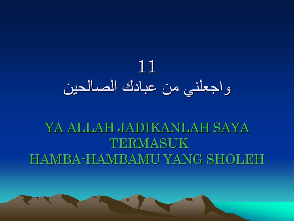 11 واجعلني من عبادك الصالحين YA ALLAH JADIKANLAH SAYA TERMASUK HAMBA-HAMBAMU YANG SHOLEH