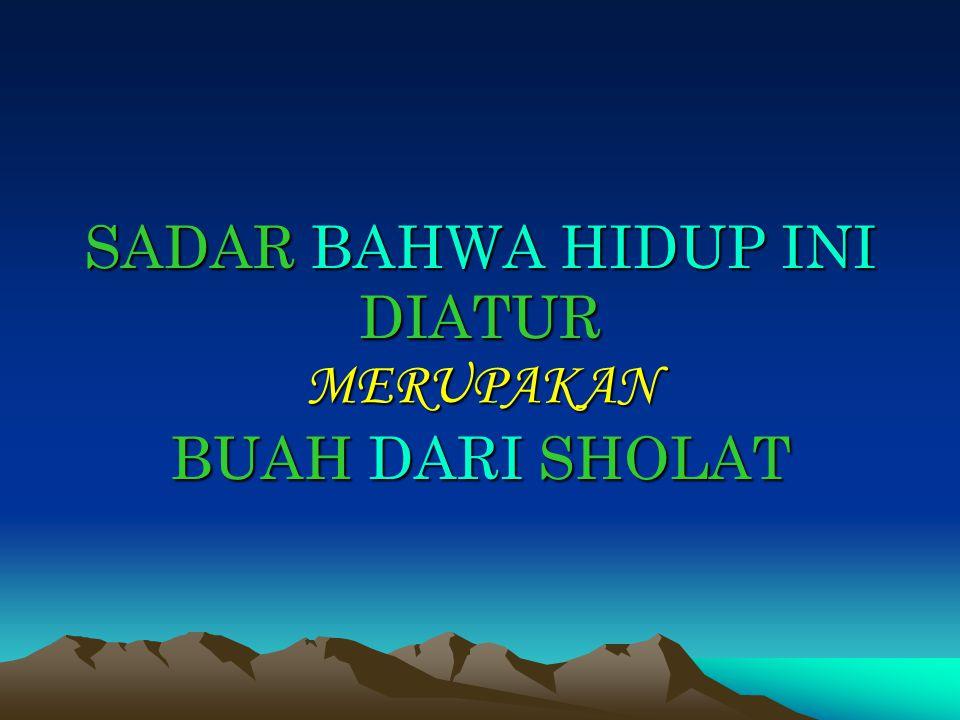 SADAR BAHWA HIDUP INI DIATUR MERUPAKAN BUAH DARI SHOLAT