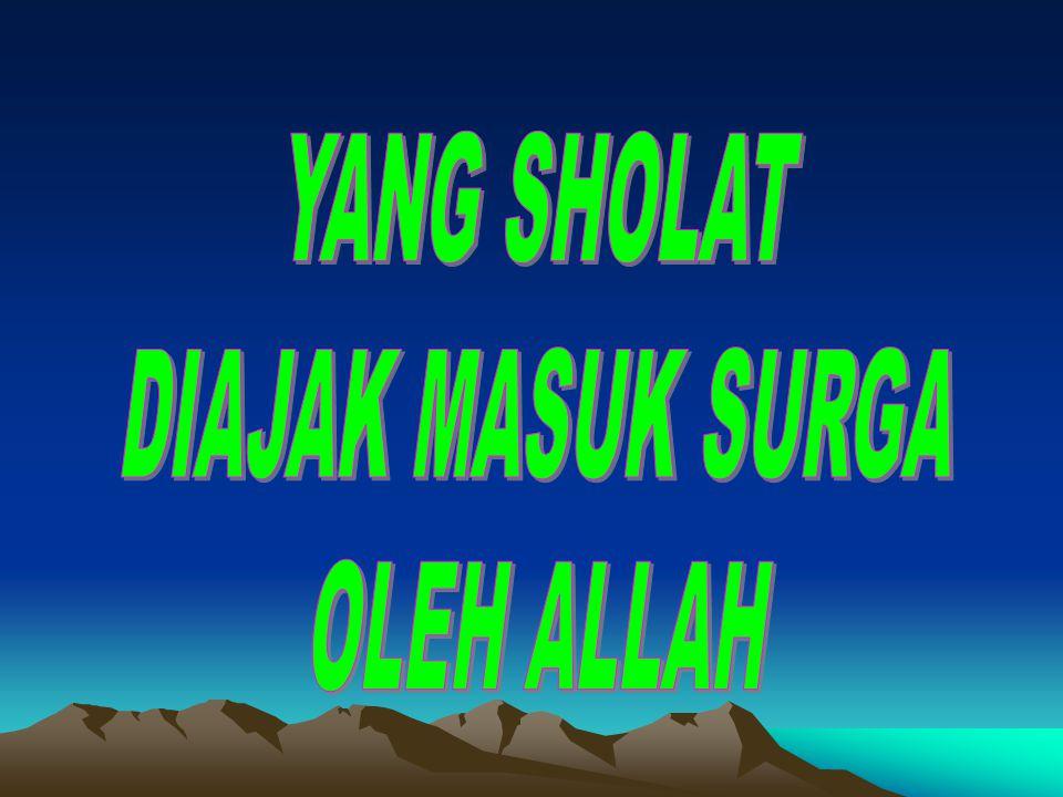 YANG SHOLAT DIAJAK MASUK SURGA OLEH ALLAH