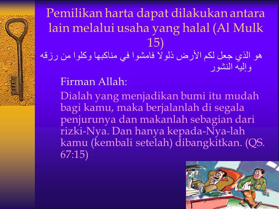 Pemilikan harta dapat dilakukan antara lain melalui usaha yang halal (Al Mulk 15)
