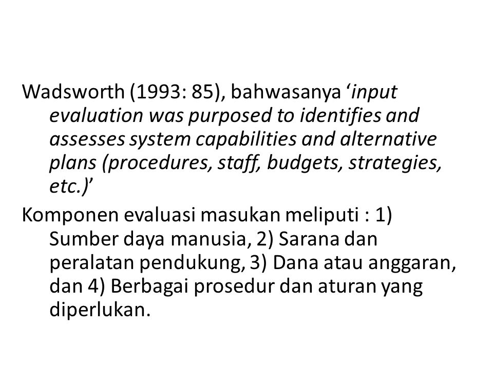 Wadsworth (1993: 85), bahwasanya 'input evaluation was purposed to identifies and assesses system capabilities and alternative plans (procedures, staff, budgets, strategies, etc.)' Komponen evaluasi masukan meliputi : 1) Sumber daya manusia, 2) Sarana dan peralatan pendukung, 3) Dana atau anggaran, dan 4) Berbagai prosedur dan aturan yang diperlukan.