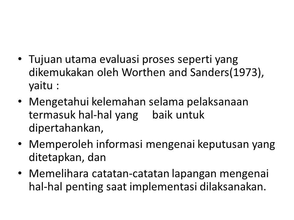 Tujuan utama evaluasi proses seperti yang dikemukakan oleh Worthen and Sanders(1973), yaitu :