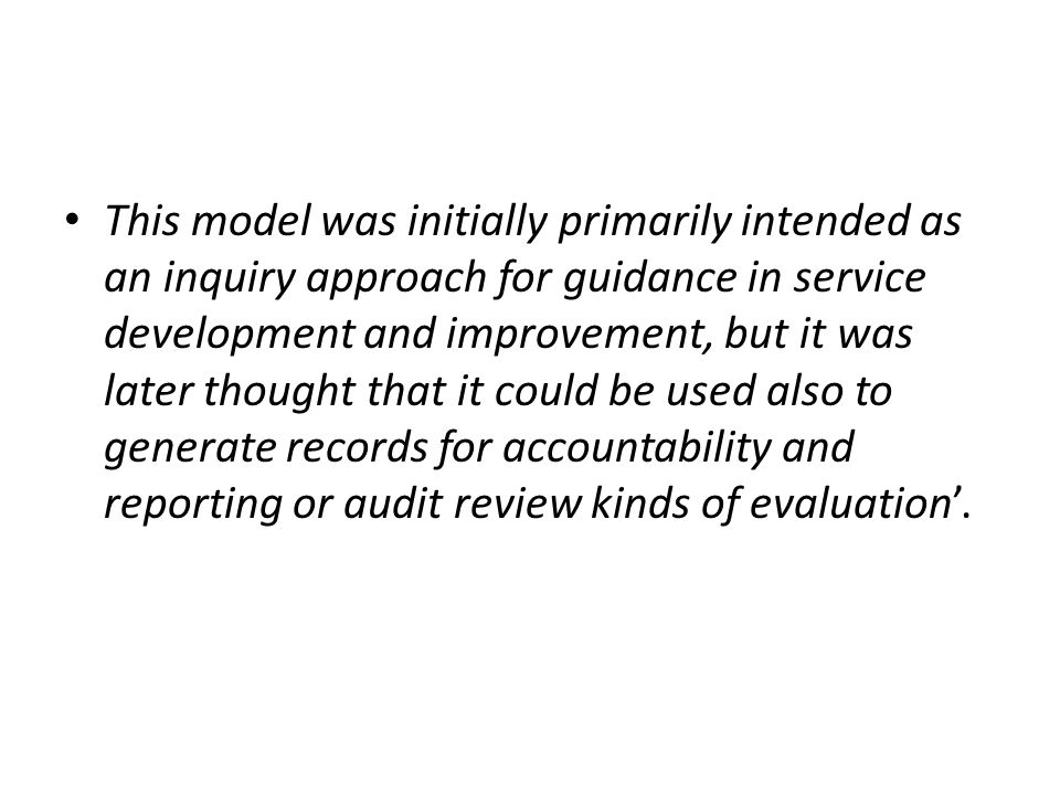 This model was initially primarily intended as an inquiry approach for guidance in service development and improvement, but it was later thought that it could be used also to generate records for accountability and reporting or audit review kinds of evaluation'.