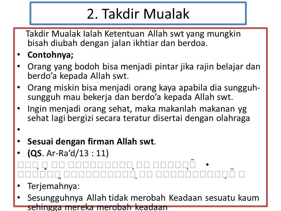 2. Takdir Mualak Takdir Mualak Ialah Ketentuan Allah swt yang mungkin bisah diubah dengan jalan ikhtiar dan berdoa.