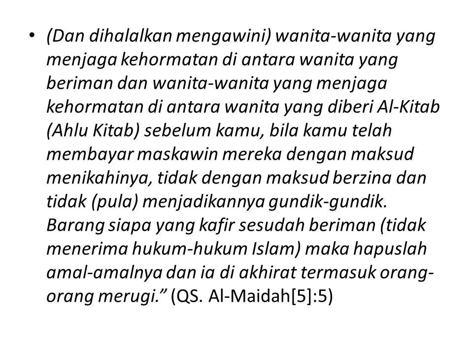 (Dan dihalalkan mengawini) wanita-wanita yang menjaga kehormatan di antara wanita yang beriman dan wanita-wanita yang menjaga kehormatan di antara wanita yang diberi Al-Kitab (Ahlu Kitab) sebelum kamu, bila kamu telah membayar maskawin mereka dengan maksud menikahinya, tidak dengan maksud berzina dan tidak (pula) menjadikannya gundik-gundik.