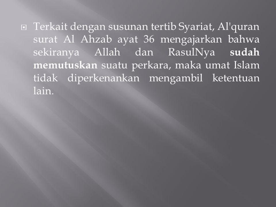 Terkait dengan susunan tertib Syariat, Al quran surat Al Ahzab ayat 36 mengajarkan bahwa sekiranya Allah dan RasulNya sudah memutuskan suatu perkara, maka umat Islam tidak diperkenankan mengambil ketentuan lain.