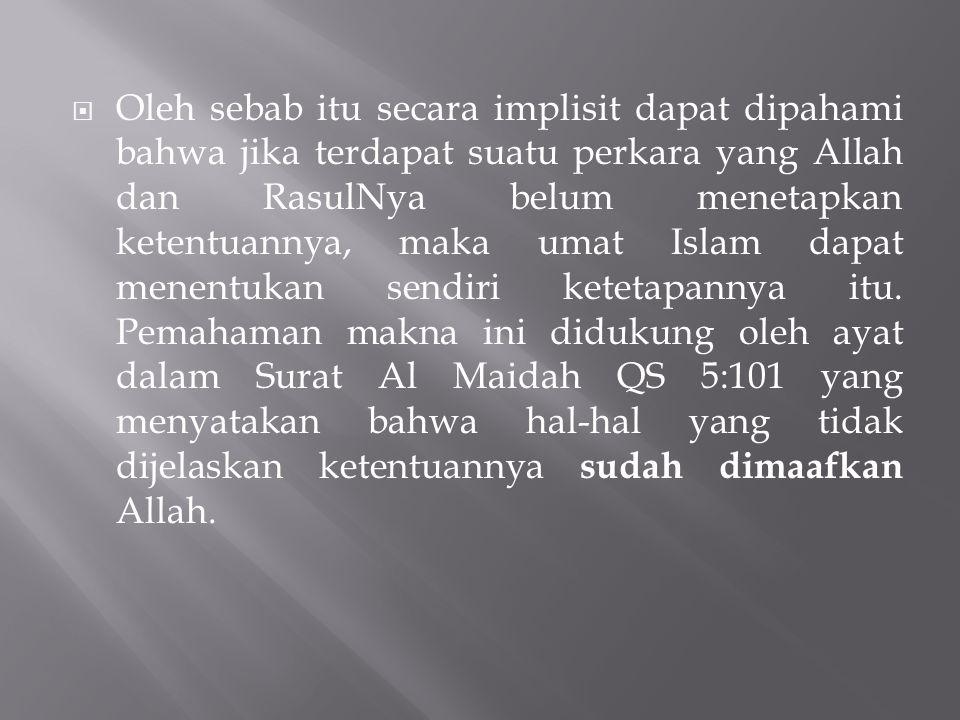 Oleh sebab itu secara implisit dapat dipahami bahwa jika terdapat suatu perkara yang Allah dan RasulNya belum menetapkan ketentuannya, maka umat Islam dapat menentukan sendiri ketetapannya itu.