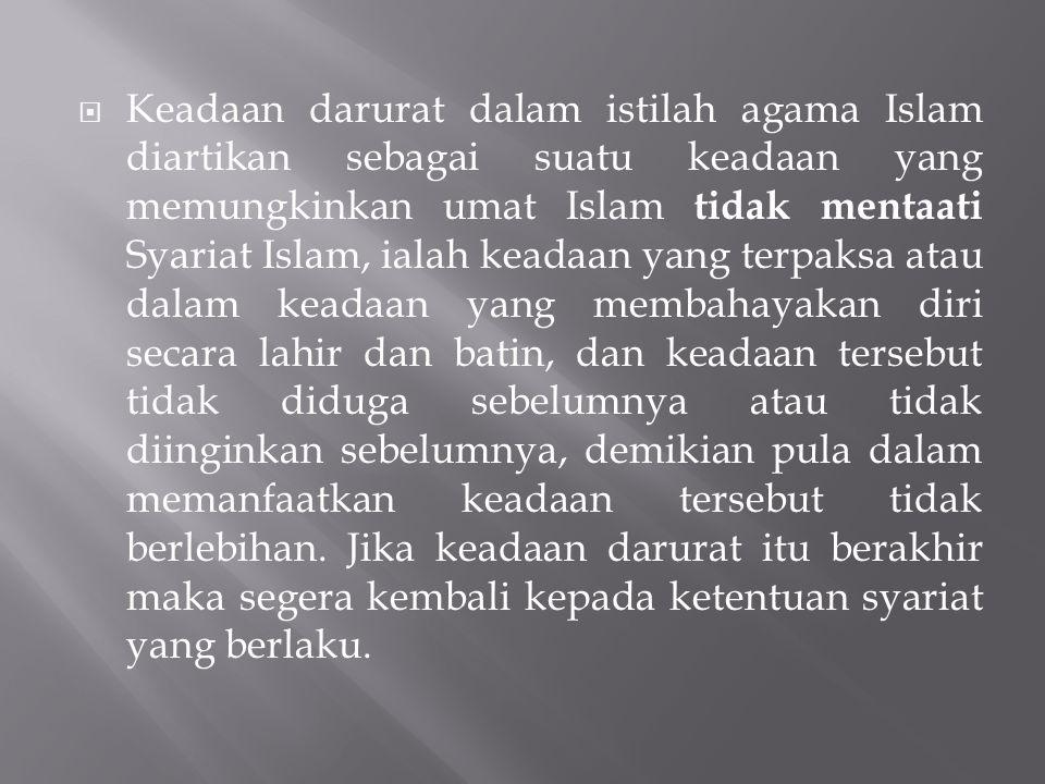 Keadaan darurat dalam istilah agama Islam diartikan sebagai suatu keadaan yang memungkinkan umat Islam tidak mentaati Syariat Islam, ialah keadaan yang terpaksa atau dalam keadaan yang membahayakan diri secara lahir dan batin, dan keadaan tersebut tidak diduga sebelumnya atau tidak diinginkan sebelumnya, demikian pula dalam memanfaatkan keadaan tersebut tidak berlebihan.