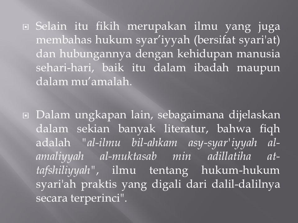 Selain itu fikih merupakan ilmu yang juga membahas hukum syar'iyyah (bersifat syari at) dan hubungannya dengan kehidupan manusia sehari-hari, baik itu dalam ibadah maupun dalam mu'amalah.