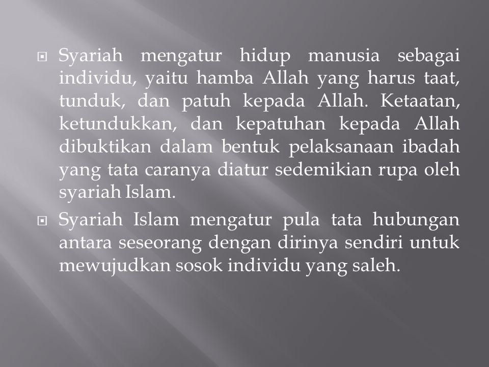 Syariah mengatur hidup manusia sebagai individu, yaitu hamba Allah yang harus taat, tunduk, dan patuh kepada Allah. Ketaatan, ketundukkan, dan kepatuhan kepada Allah dibuktikan dalam bentuk pelaksanaan ibadah yang tata caranya diatur sedemikian rupa oleh syariah Islam.