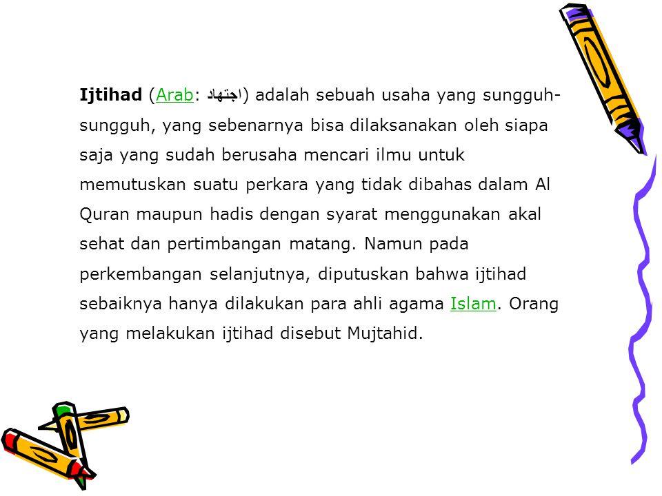 Ijtihad (Arab: اجتهاد) adalah sebuah usaha yang sungguh-sungguh, yang sebenarnya bisa dilaksanakan oleh siapa saja yang sudah berusaha mencari ilmu untuk memutuskan suatu perkara yang tidak dibahas dalam Al Quran maupun hadis dengan syarat menggunakan akal sehat dan pertimbangan matang.