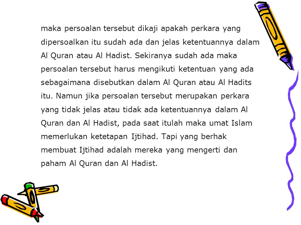 maka persoalan tersebut dikaji apakah perkara yang dipersoalkan itu sudah ada dan jelas ketentuannya dalam Al Quran atau Al Hadist.