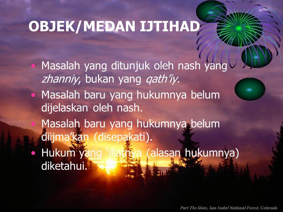 OBJEK/MEDAN IJTIHAD Masalah yang ditunjuk oleh nash yang zhanniy, bukan yang qath'iy. Masalah baru yang hukumnya belum dijelaskan oleh nash.