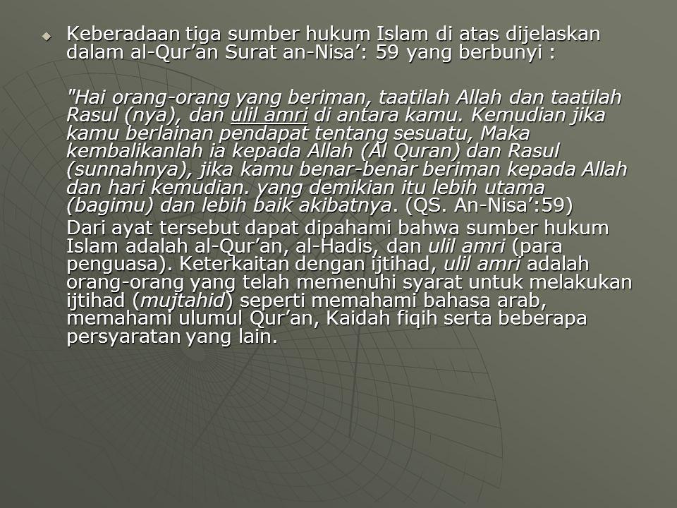Keberadaan tiga sumber hukum Islam di atas dijelaskan dalam al-Qur'an Surat an-Nisa': 59 yang berbunyi :